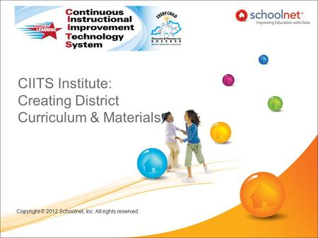 CIITS Institute: Creating District Curriculum & Materials Copyright © 2012 Schoolnet, Inc. All rights reserved.