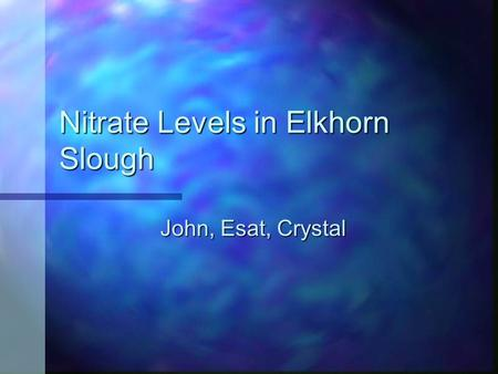 Nitrate Levels in Elkhorn Slough John, Esat, Crystal.