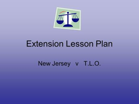 Extension Lesson Plan New Jersey v T.L.O.. Overview 1.Purpose is to gain a greater understanding of civil and legal rights. 2. Students may connect with.