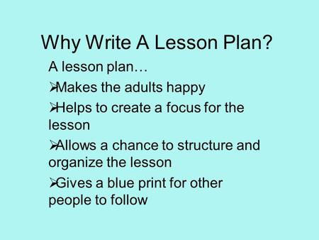 Why Write A Lesson Plan? A lesson plan…  Makes the adults happy  Helps to create a focus for the lesson  Allows a chance to structure and organize the.