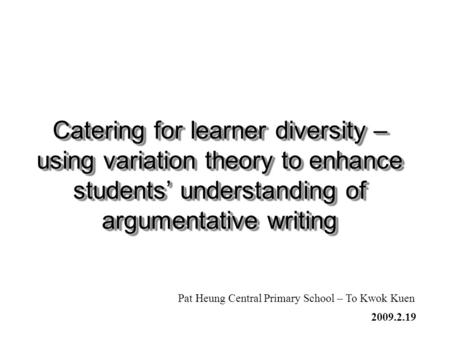 Catering for learner diversity – using variation theory to enhance students' understanding of argumentative writing Pat Heung Central Primary School –