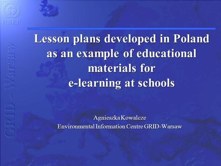 Lesson plans developed in Poland as an example of educational materials for e-learning at schools Agnieszka Kowalcze Environmental Information Centre GRID-Warsaw.