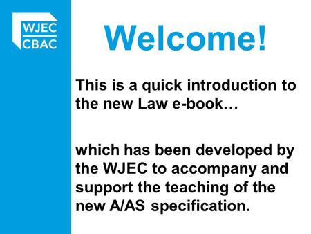 Welcome! This is a quick introduction to the new Law e-book… which has been developed by the WJEC to accompany and support the teaching of the new A/AS.