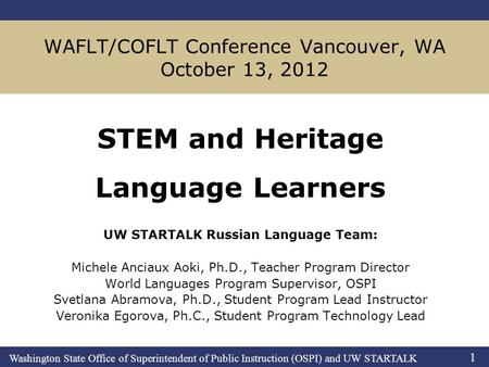 Washington State Office of Superintendent of Public Instruction (OSPI) and UW STARTALK 1 WAFLT/COFLT Conference Vancouver, WA October 13, 2012 STEM and.