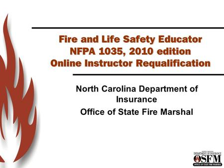 Fire and Life Safety Educator NFPA 1035, 2010 edition Online Instructor Requalification North Carolina Department of Insurance Office of State Fire Marshal.