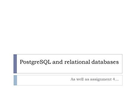 PostgreSQL and relational databases As well as assignment 4…