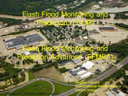 Flash Flood Monitoring and Prediction (FFMP) Flash Flood Monitoring and Prediction-Advanced (FFMPA) Reggina Cabrera NOAA/National Weather Service Eastern.