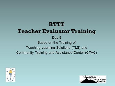 RTTT Teacher Evaluator Training Day 8 Based on the Training of Teaching Learning Solutions (TLS) and Community Training and Assistance Center (CTAC)