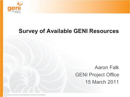Sponsored by the National Science Foundation Survey of Available GENI Resources Aaron Falk GENI Project Office 15 March 2011.