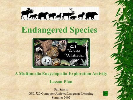 Endangered Species Pat Sarvis GSL 520 Computer Assisted Language Learning Summer 2002 A Multimedia Encyclopedia Exploration Activity Lesson Plan.