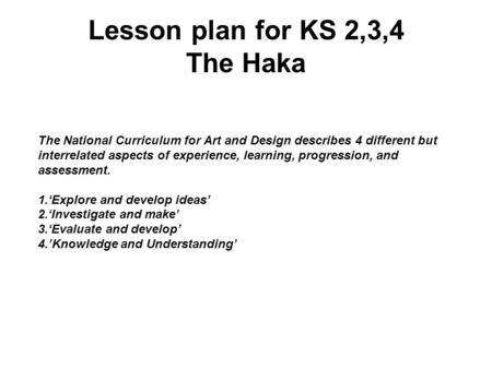 Lesson plan for KS 2,3,4 The Haka The National Curriculum for Art and Design describes 4 different but interrelated aspects of experience, learning, progression,