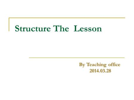 Structure The Lesson By Teaching office 2014.03.28.
