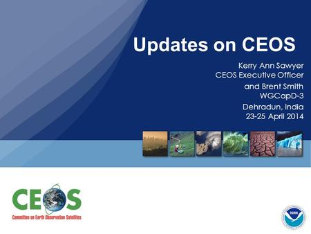 Updates on CEOS Kerry Ann Sawyer CEOS Executive Officer and Brent Smith WGCapD-3 Dehradun, India 23-25 April 2014.