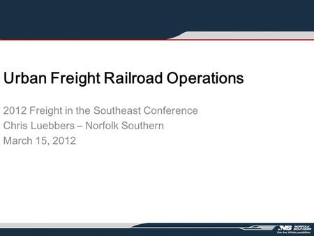 Urban Freight Railroad Operations 2012 Freight in the Southeast Conference Chris Luebbers – Norfolk Southern March 15, 2012.