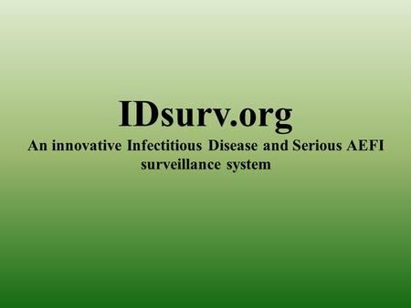 IDsurv.org An innovative Infectitious Disease and Serious AEFI surveillance system.