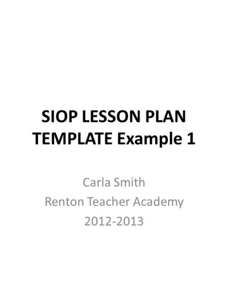 SIOP LESSON PLAN TEMPLATE Example 1 Carla Smith Renton Teacher Academy 2012-2013.