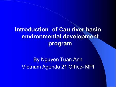 Introduction of Cau river basin environmental development program By Nguyen Tuan Anh Vietnam Agenda 21 Office- MPI.