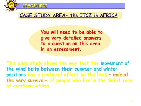 1 ATMOSPHERE CASE STUDY AREA- the ITCZ in AFRICA You will need to be able to give very detailed answers to a question on this area in an assessment. This.