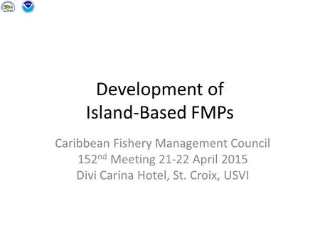Development of Island-Based FMPs Caribbean Fishery Management Council 152 nd Meeting 21-22 April 2015 Divi Carina Hotel, St. Croix, USVI.