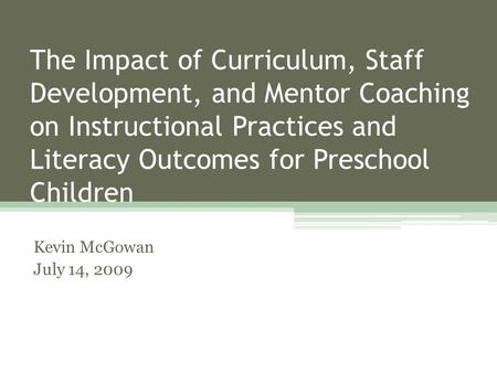 The Impact of Curriculum, Staff Development, and Mentor Coaching on Instructional Practices and Literacy Outcomes for Preschool Children Kevin McGowan.