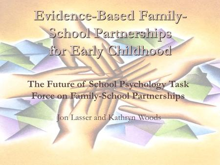Evidence-Based Family- School Partnerships for Early Childhood The Future of School Psychology Task Force on Family-School Partnerships Jon Lasser and.
