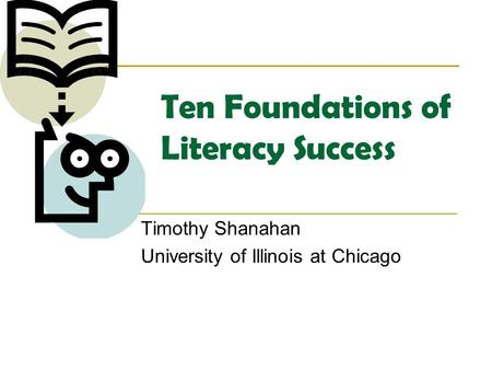 Ten Foundations of Literacy Success Timothy Shanahan University of Illinois at Chicago.