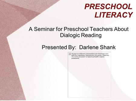 PRESCHOOL LITERACY A Seminar for Preschool Teachers About Dialogic Reading Presented By: Darlene Shank.