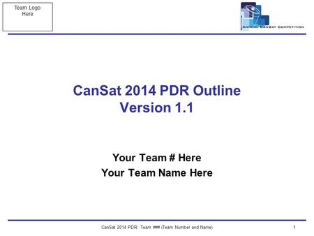 Team Logo Here CanSat 2014 PDR: Team ### (Team Number and Name)1 CanSat 2014 PDR Outline Version 1.1 Your Team # Here Your Team Name Here.