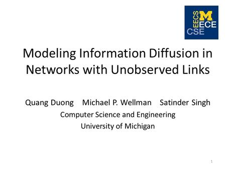 Modeling Information Diffusion in Networks with Unobserved Links Quang Duong Michael P. Wellman Satinder Singh Computer Science and Engineering University.