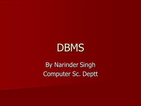 DBMS By Narinder Singh Computer Sc. Deptt. Topics What is DBMS What is DBMS File System Approach: its limitations File System Approach: its limitations.