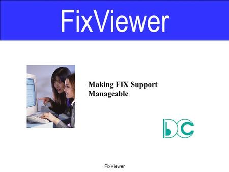 FixViewer Making FIX Support Manageable FixViewer.