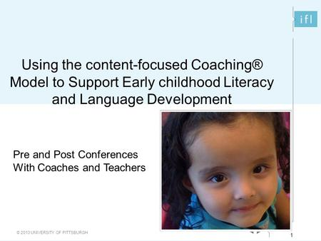 1 © 2013 UNIVERSITY OF PITTSBURGH 1 Using the content-focused Coaching® Model to Support Early childhood Literacy and Language Development Pre and Post.
