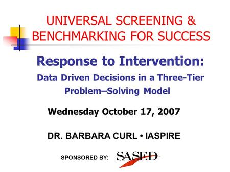 UNIVERSAL SCREENING & BENCHMARKING FOR SUCCESS Response to Intervention: Data Driven Decisions in a Three-Tier Problem–Solving Model SPONSORED BY: Wednesday.