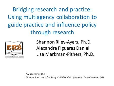 Bridging research and practice: Using multiagency collaboration to guide practice and influence policy through research Shannon Riley-Ayers, Ph.D. Alexandra.