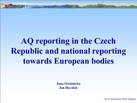 Czech Hydrometeorological Institute 20-21 November 2008, Prague AQ reporting in the Czech Republic and national reporting towards European bodies Jana.