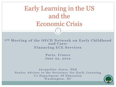 7 th Meeting of the OECD Network on Early Childhood and Care: Financing ECE Services Paris, France June 22, 2010 Jacqueline Jones, PhD Senior Advisor to.