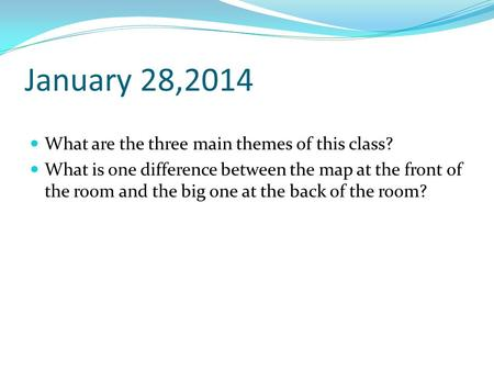 January 28,2014 What are the three main themes of this class? What is one difference between the map at the front of the room and the big one at the back.