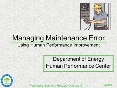 Facilitating Safe and Reliable Operations! MME-1 Managing Maintenance Error Using Human Performance Improvement Department of Energy Human Performance.