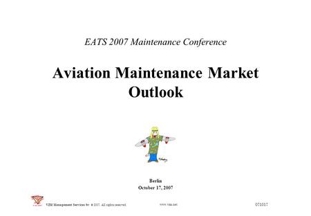 EATS 2007 Maintenance Conference Aviation Maintenance Market Outlook Berlin October 17, 2007 071017 © 2007. All rights reserved. VZM Management Services.