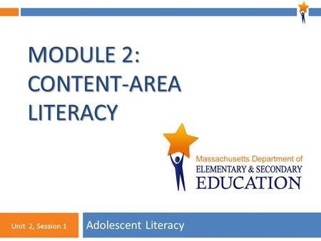 1 MODULE 2: CONTENT-AREA LITERACY Adolescent Literacy Unit 2, Session 1.