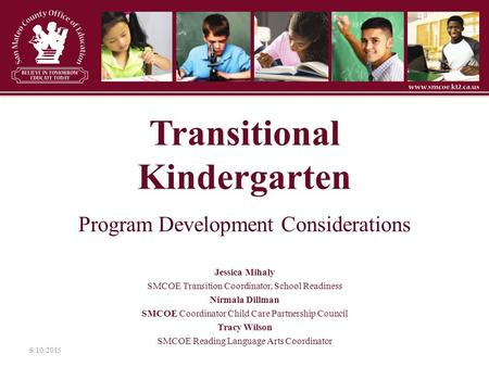 Transitional Kindergarten Program Development Considerations Jessica Mihaly SMCOE Transition Coordinator, School Readiness Nirmala Dillman SMCOE Coordinator.