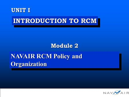 Unit I Module 2 - NAVAIR RCM Policy and Organization