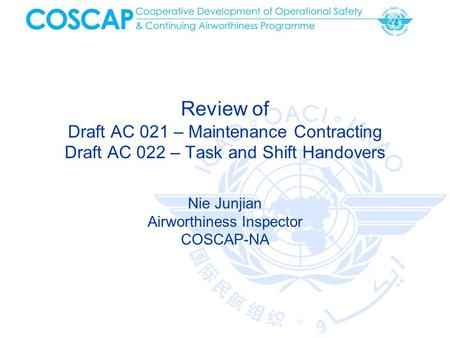 Review of Draft AC 021 – Maintenance Contracting Draft AC 022 – Task and Shift Handovers Nie Junjian Airworthiness Inspector COSCAP-NA.