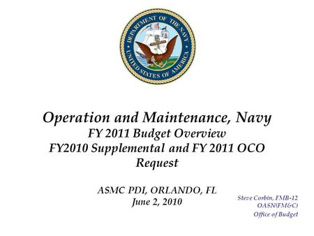 Operation and Maintenance, Navy FY 2011 Budget Overview FY2010 Supplemental and FY 2011 OCO Request ASMC PDI, ORLANDO, FL June 2, 2010 Steve Corbin, FMB-12.