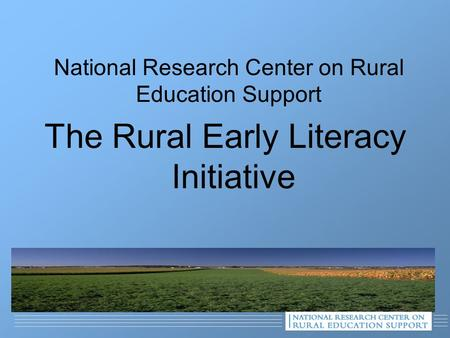 National Research Center on Rural Education Support The Rural Early Literacy Initiative.
