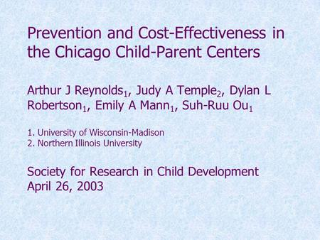 Prevention and Cost-Effectiveness in the Chicago Child-Parent Centers Arthur J Reynolds 1, Judy A Temple 2, Dylan L Robertson 1, Emily A Mann 1, Suh-Ruu.