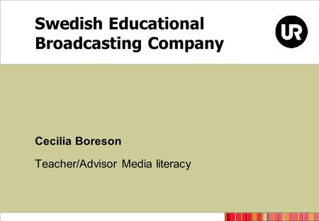 Swedish Educational Broadcasting Company Cecilia Boreson Teacher/Advisor Media literacy.