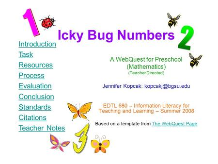 Icky Bug Numbers A WebQuest for Preschool (Mathematics) (Teacher Directed) Jennifer Kopcak: EDTL 680 – Information Literacy for Teaching.