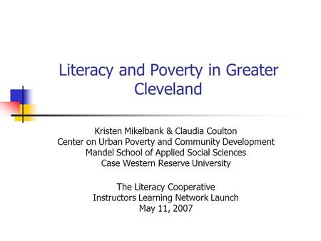 Literacy and Poverty in Greater Cleveland Kristen Mikelbank & Claudia Coulton Center on Urban Poverty and Community Development Mandel School of Applied.