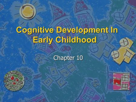 cognitive development in early childhoo Angela oswalt, msw during early childhood, children's abilities to understand, to process, and to produce language also flourish in an amazing way.